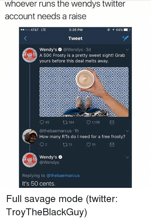 pretty sweet: whoever runs the wendys twitter  account needs a raise  000 AT&T LTE  5:26 PM  Tweet  Wendy's ● @Wendys·3d  A 50¢ Frosty is a pretty sweet sight! Grab  yours before this deal melts away.  945  @thebaemarcus 1h  How many RTs do I need for a free frosty?  194  4 1,139  1,139  Wendy's  @Wendys  Replying to @thebaemarcus  It's 50 cents Full savage mode (twitter: TroyTheBlackGuy)