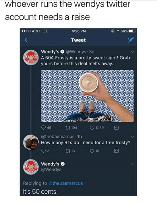 pretty sweet: whoever runs the wendys twitter  account needs a raise  000 AT&T LTE  5:26 PM  Tweet  Wendy's @Wendys.3d  A 50¢ Frosty is a pretty sweet sight! Grab  yours before this deal melts away  045ロ194 1,139  @thebaemarcus.1h  How many RTs do I need for a free frosty?  10  Wendy's .  @Wendys  Replying to @thebaemarcus  It's 50 cents