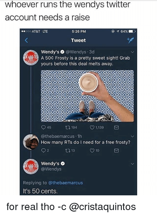 pretty sweet: whoever runs the wendys twitter  account needs a raise  000 AT&T LTE  5:26 PM  Tweet  Wendy's @Wendys 3d  A 50¢ Frosty is a pretty sweet sight! Grab  yours before this deal melts away.  194  1,139  @thebaemarcus 1h  How many RTs do need for a free frosty?  Wendy's .  @Wendys  Replying to @thebaemarcus  It's 50 cents for real tho -c @cristaquintos