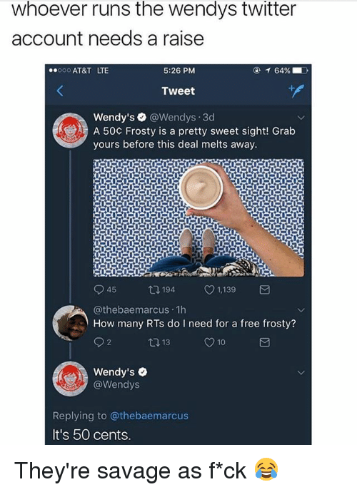 pretty sweet: whoever runs the wendys twitter  account needs a raise  0o AT&T LTE  5:26 PM  Tweet  Wendy's @Wendys.3d  A 50¢ Frosty is a pretty sweet sight! Grab  yours before this deal melts away.  ロ194  1,139  @thebaemarcus 1h  How many RTs do I need for a free frosty?  Wendy's .  @Wendys  Replying to @thebaemarcus  It's 50 cents They're savage as f*ck 😂
