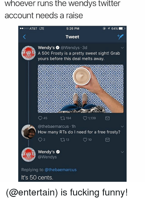 pretty sweet: whoever runs the wendys twitter  account needs a raise  AT&T LTE  5:26 PM  Tweet  Wendy's ● @Wendys-3d  A 50¢ Frosty is a pretty sweet sight! Grab  yours before this deal melts away.  t1  94 1,139  @thebaemarcus 1h  How many RTs do I need for a free frosty?  13  10  Wendy's  @Wendys  Replying to @thebaemarcus  It's 50 cents (@entertain) is fucking funny!