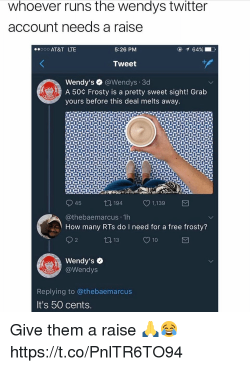 pretty sweet: whoever runs the wendys twitter  account needs a raise  AT&T LTE  5:26 PM  Wendy's ● @Wendys-3d  A 50¢ Frosty is a pretty sweet sight! Grab  yours before this deal melts away.  45  194  1,139  @thebaemarcus 1h  How many RTs do I need for a free frosty?  10 13  O 10  Wendy's  @Wendys  Replying to @thebaemarcus  It's 50 cents. Give them a raise 🙏😂 https://t.co/PnlTR6TO94