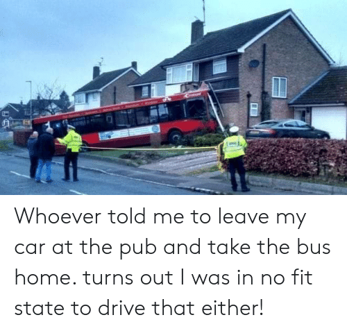 Pub: Whoever told me to leave my car at the pub and take the bus home. turns out I was in no fit state to drive that either!