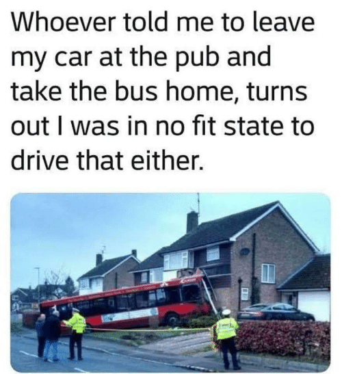 state: Whoever told me to leave  my car at the pub and  take the bus home, turns  out I was in no fit state to  drive that either.