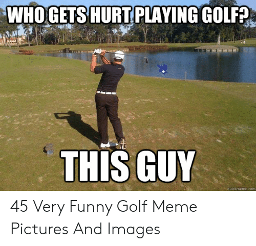 Golf Meme: WHOGETS HURTPLAYING GOLFA  THIS GUY  quickmeme.com 45 Very Funny Golf Meme Pictures And Images