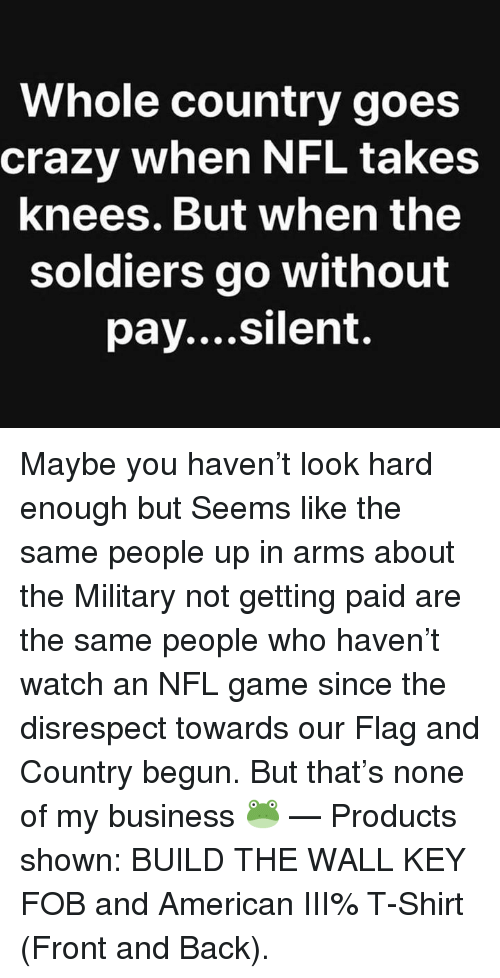 Crazy, Nfl, and Soldiers: Whole country goes  crazy when NFL takes  knees.But when the  soldiers go without  pay....silent. Maybe you haven't look hard enough but Seems like the same people up in arms about the Military not getting paid are the same people who haven't watch an NFL game since the disrespect towards our Flag and Country begun. But that's none of my business 🐸   — Products shown: BUILD THE WALL KEY FOB and American III% T-Shirt (Front and Back).