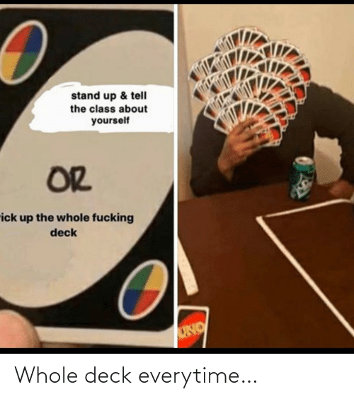 deck: Whole deck everytime…