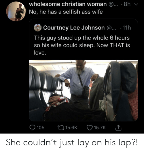Stood: wholesome christian woman @... .8h  No, he has a selfish ass wife  Courtney Lee Johnson @.. .11h  This guy stood up the whole 6 hours  so his wife could sleep. Now THAT is  love.  105  15.6K  15.7K She couldn't just lay on his lap?!