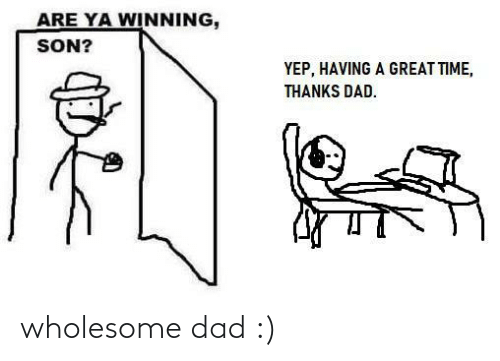 Dad: wholesome dad :)