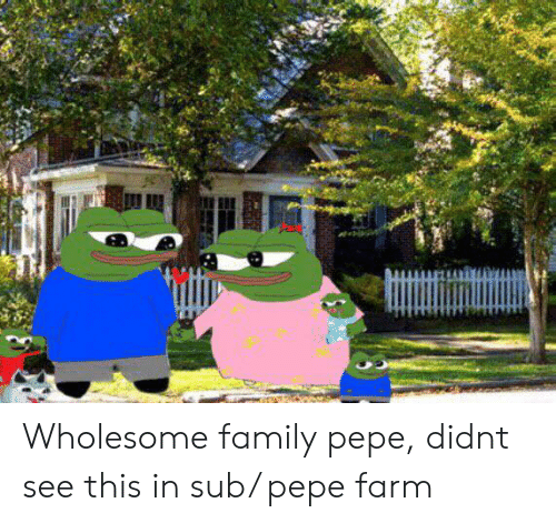 Wholesome Family: Wholesome family pepe, didnt see this in sub/ pepe farm