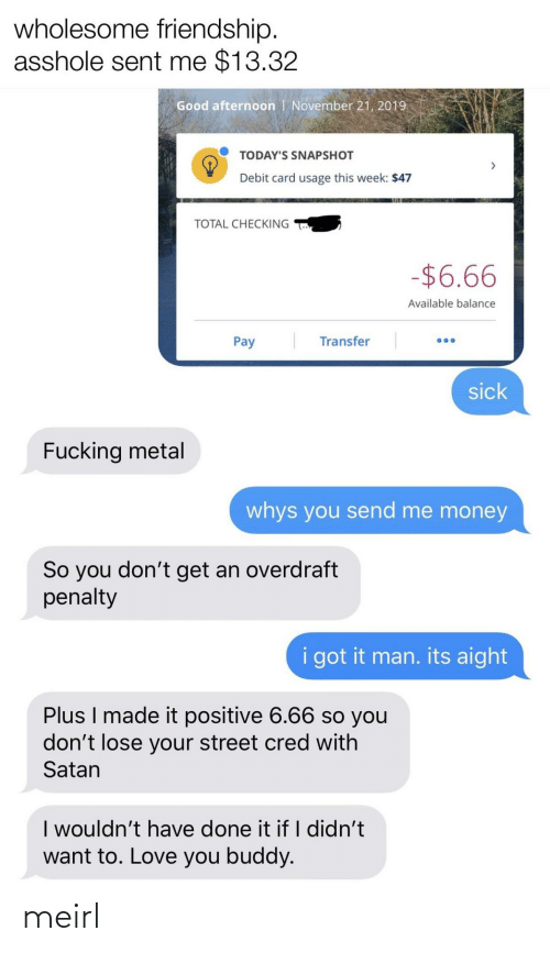 balance: wholesome friendship.  asshole sent me $13.32  Good afternoon | November 21, 2019  TODAY'S SNAPSHOT  Debit card usage this week: $47  TOTAL CHECKING  -$6.66  Available balance  Transfer  Pay  sick  Fucking metal  whys you send me money  So you don't get an overdraft  penalty  i got it man. its aight  Plus I made it positive 6.66 so you  don't lose your street cred with  Satan  I wouldn't have done it if I didn't  want to. Love you buddy. meirl