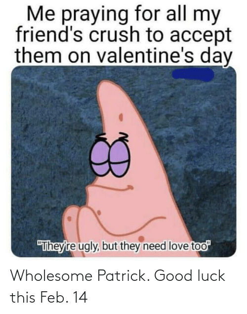 patrick: Wholesome Patrick. Good luck this Feb. 14