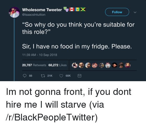 """10 Sep: Wholesome Tweeter  @lsaacsIntuition  Follow  """"So why do you think you're suitable for  this role?""""  Sir, I have no food in my fridge. Please  11:39 AM-10 Sep 2018  20,787 Retweets 68,272 Likes  01  88  21K  68K Im not gonna front, if you dont hire me I will starve (via /r/BlackPeopleTwitter)"""