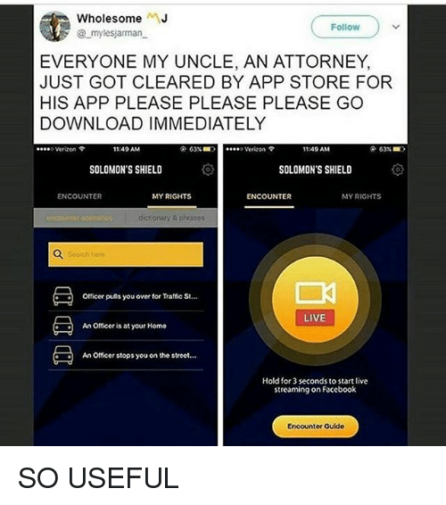 "please please please: WholesomeJ  @ mylesjarman  Follow  EVERYONE MY UNCLE, AN ATTORNEY,  JUST GOT CLEARED BY APP STORE FOR  HIS APP PLEASE PLEASE PLEASE GO  DOWNLOAD IMMEDIATELY  Verizon  11:49 AM  63% ■  ""..> Verizon ?  1:49 AM  SOLOMON'S SHIELD  SOLOMON'S SHIELD  ENCOUNTER  MY RIGHTS  ENCOUNTER  MY RIGHTS  dictionaty & phrases  Seorch her  officer pulls you over for Traffic St  LIVE  : Officer is at your Home  An Officer stops you on the street...  Hold for 3 seconds to start live  streaming on Faceboolk  Encounter Guide SO USEFUL"