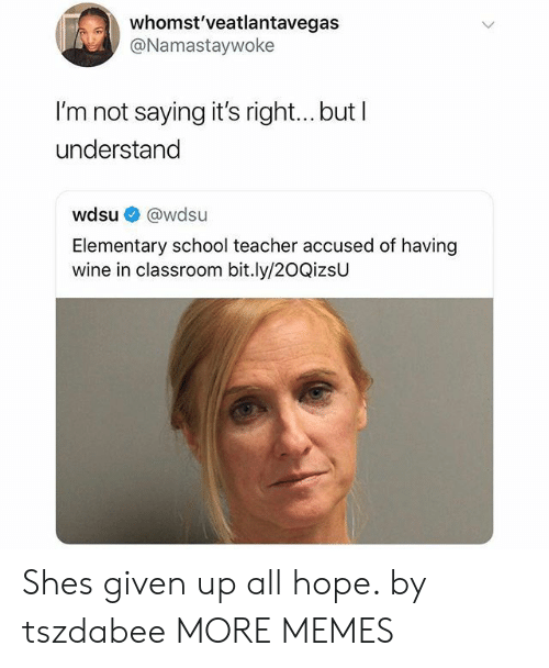 Dank, Memes, and School: whomst'veatlantavegas  @Namastaywoke  I'm not saying it's right... but I  understand  wdsu @wdsu  Elementary school teacher accused of having  wine in classroom bit.ly/20QizsU Shes given up all hope. by tszdabee MORE MEMES