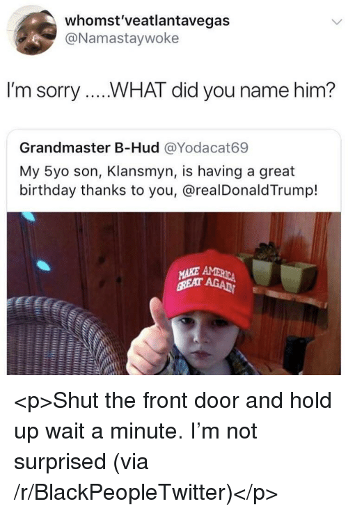 hud: whomst'veatlantavegas  @Namastaywoke  I'm sorry....WHAT did you name him?  Grandmaster B-Hud @Yodacat69  My 5yo son, Klansmyn, is having a great  birthday thanks to you, @realDonald Trump!  าร <p>Shut the front door and hold up wait a minute. I'm not surprised (via /r/BlackPeopleTwitter)</p>