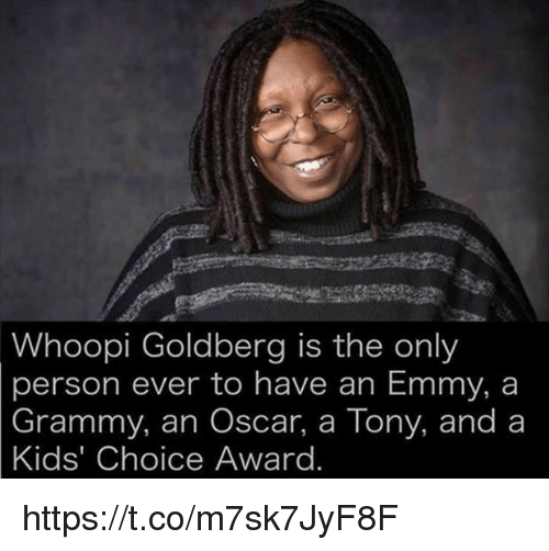 Whoopi: Whoopi Goldberg is the only  person ever to have an Emmy, a  Grammy, an Oscar, a Tony, and a  Kids' Choice Award https://t.co/m7sk7JyF8F