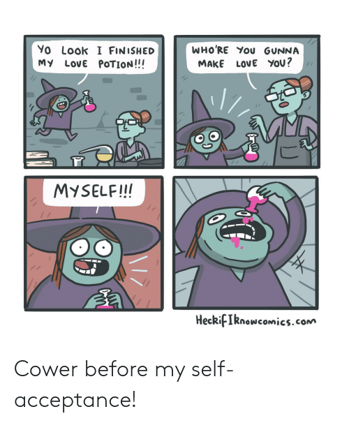 Love, Yo, and Com: WHO'RE You GUNNA  Yo Look I FINISHED  My LovE POTION!!!  LOVE YOU?  MAKE  MYSELF!!!  HeckifIknowcomics.com  F Cower before my self-acceptance!