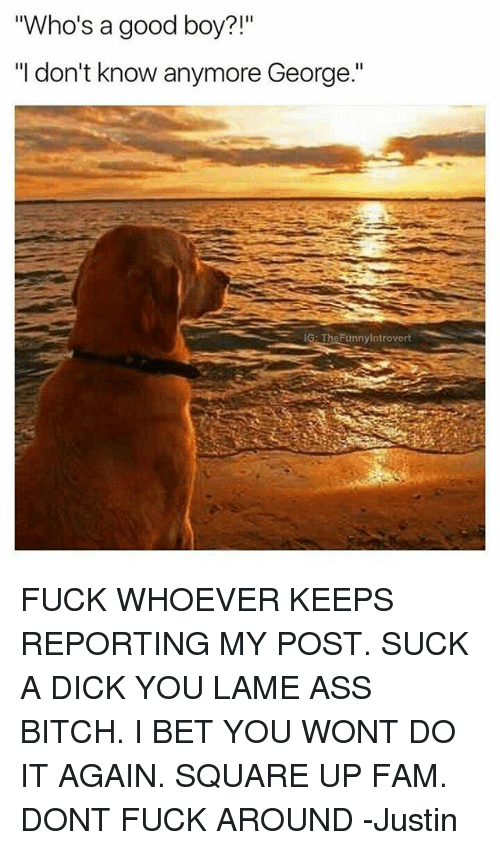 """Georg: """"Who's a good boy  """"I don't know anymore George.""""  IG: TheFunnylntrovert FUCK WHOEVER KEEPS REPORTING MY POST. SUCK A DICK YOU LAME ASS BITCH. I BET YOU WONT DO IT AGAIN. SQUARE UP FAM. DONT FUCK AROUND -Justin"""
