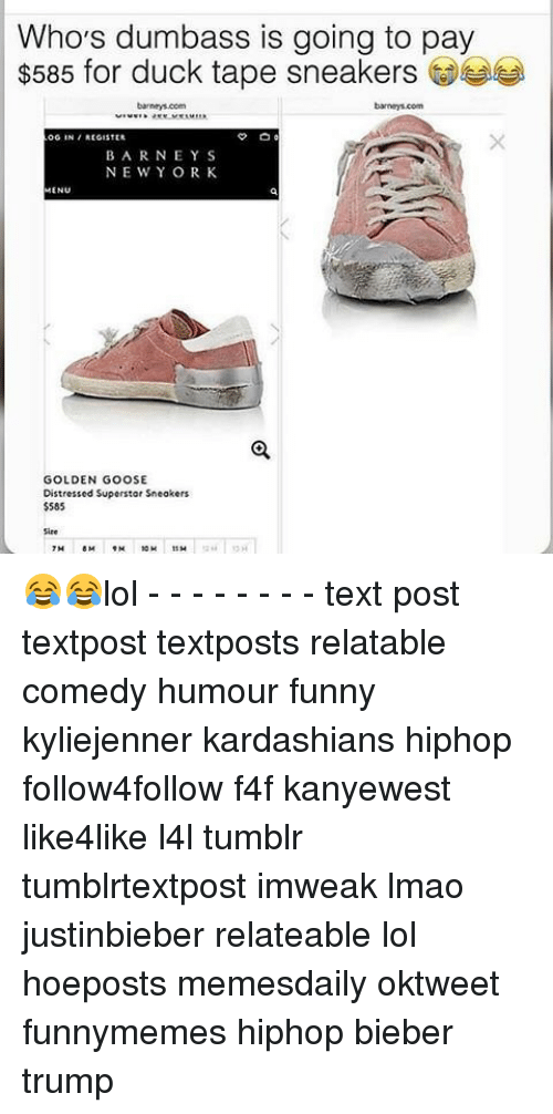 Lol Texts: Who's dumbass is going to pay  $585 for duck tape sneakers  OG IN REGISTER  BARNEY S  NE WY ORK  MENU  GOLDEN GOOSE  Distressed Superstar Sneakers  $585 😂😂lol - - - - - - - - text post textpost textposts relatable comedy humour funny kyliejenner kardashians hiphop follow4follow f4f kanyewest like4like l4l tumblr tumblrtextpost imweak lmao justinbieber relateable lol hoeposts memesdaily oktweet funnymemes hiphop bieber trump