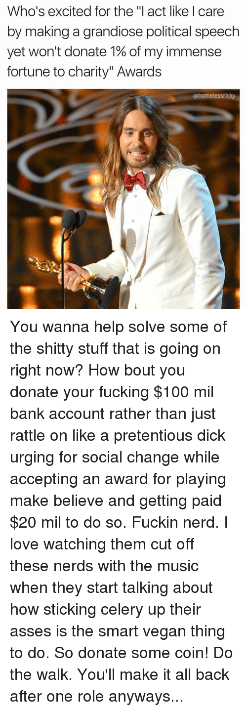 """Excition: Who's excited for the """"I act like care  by making a grandiose political speech  yet won't donate 1% of my immense  fortune to charity"""" Awards  @homelessnicky You wanna help solve some of the shitty stuff that is going on right now? How bout you donate your fucking $100 mil bank account rather than just rattle on like a pretentious dick urging for social change while accepting an award for playing make believe and getting paid $20 mil to do so. Fuckin nerd. I love watching them cut off these nerds with the music when they start talking about how sticking celery up their asses is the smart vegan thing to do. So donate some coin! Do the walk. You'll make it all back after one role anyways..."""