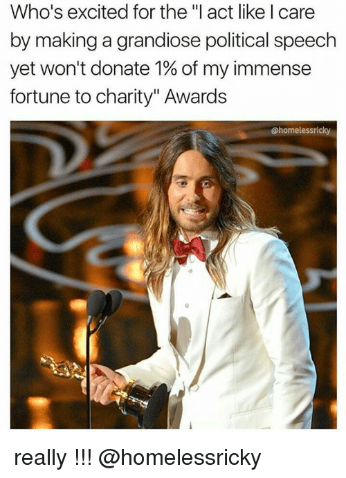 """Excition: Who's excited for the """"I act like I care  by making a grandiose political speech  yet won't donate 1% of my immense  fortune to charity"""" Awards  homelessricky really !!! @homelessricky"""