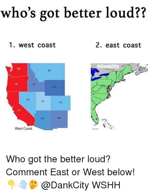 Memes, West Coast, and Wshh: who's got better loud??  1. west coast  2. east coast  @DankCity  WA  MT  OR  ID  NV  UT  co  CA  AZ  NM  West Coast Who got the better loud? Comment East or West below! 👇💨🤔 @DankCity WSHH