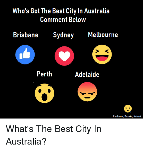 brisbane: Who's Got The Best City In Australia  Comment BeloW  Brisbane Sydney Melbourne  Perth  Adelaide  Canberra, Darwin. Hobart What's The Best City In Australia?