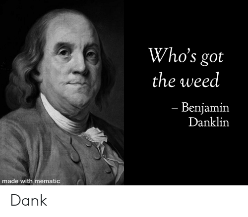 Dank, Funny, and Weed: Who's got  the weed  - Benjamin  Danklin  made with mematic Dank