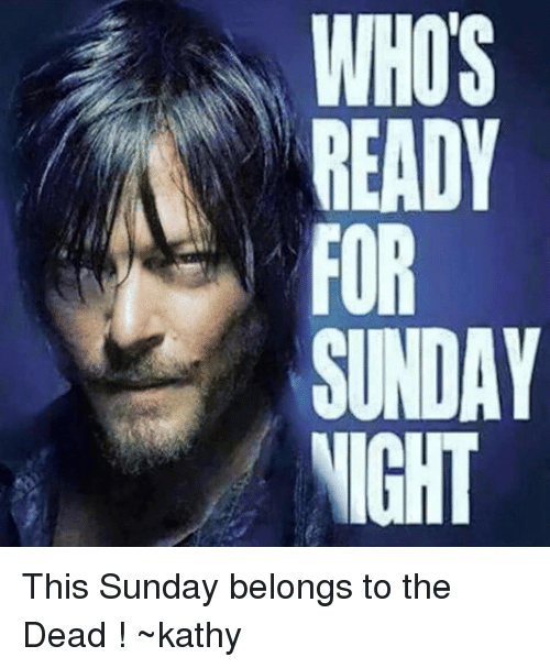kathi: WHOS  READY  SUNDAY  NIGHT This Sunday belongs to the Dead ! ~kathy