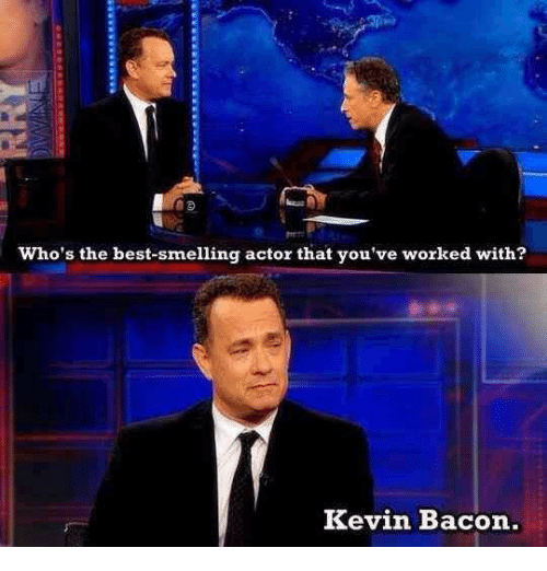 Kevin Bacon: Who's the best-smelling actor that you've worked with?  Kevin Bacon.