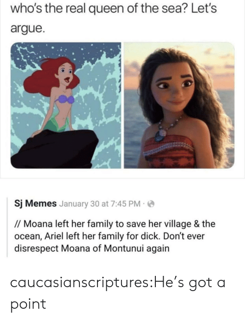 Arguing: who's the real queen of the sea? Let's  argue  Sj Memes January 30 at 7:45 PM  // Moana left her family to save her village & the  ocean, Ariel left her family for dick. Don't ever  disrespect Moana of Montunui again caucasianscriptures:He's got a point