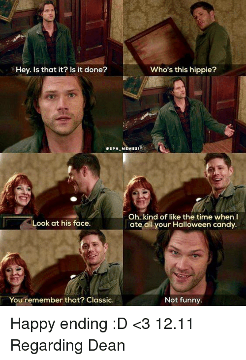 hippies: Who's this hippie?  Hey. Is that it? Is it done?  SPN MEMES1  Oh, kind of like the time when  Look at his face.  ate all your Halloween candy.  Not funny.  You remember that? Classic. Happy ending :D <3 12.11 Regarding Dean