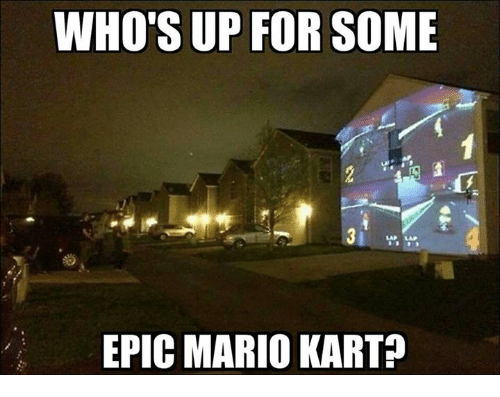 Whos Up: WHO'S UP FOR SOME  EPIC MARIO KART?