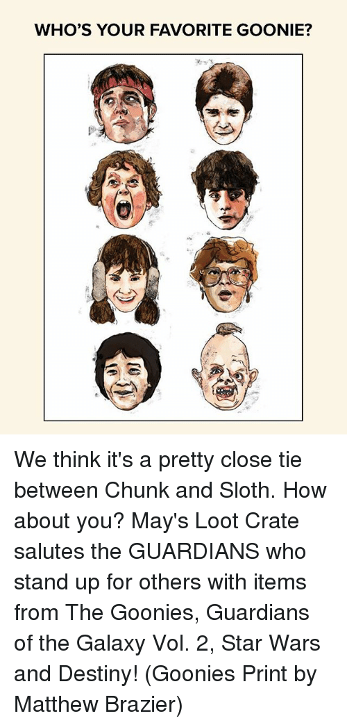 Goonie: WHO'S YOUR FAVORITE GOONIE? We think it's a pretty close tie between Chunk and Sloth. How about you? May's Loot Crate salutes the GUARDIANS who stand up for others with items from The Goonies, Guardians of the Galaxy Vol. 2, Star Wars and Destiny! (Goonies Print by Matthew Brazier)
