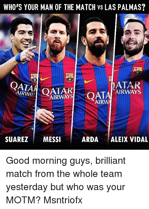 Memes, Match, and Messi: WHO'S YOUR MAN OF THE MATCH Vs LAS PALMAS?  ARCA  QATA  AIRWAYS  QAT  AIRWAYS  AIRWA  SUAREZ  MESSI  ARDA  ALEIX VIDAL Good morning guys, brilliant match from the whole team yesterday but who was your MOTM? Msntriofx