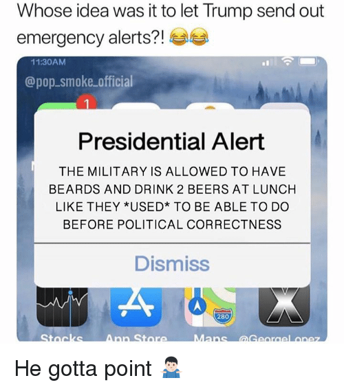 Political Correctness: Whose idea was it to let Trump send out  emergency alerts?!  11:30AM  @pop-smoke official  Presidential Alert  THE MILITARY IS ALLOWED TO HAVE  BEARDS AND DRINK 2 BEERS AT LUNCH  LIKE THEY *USED* TO BE ABLE TO DO  BEFORE POLITICAL CORRECTNESS  Dismiss  280 He gotta point 🤷🏻♂️