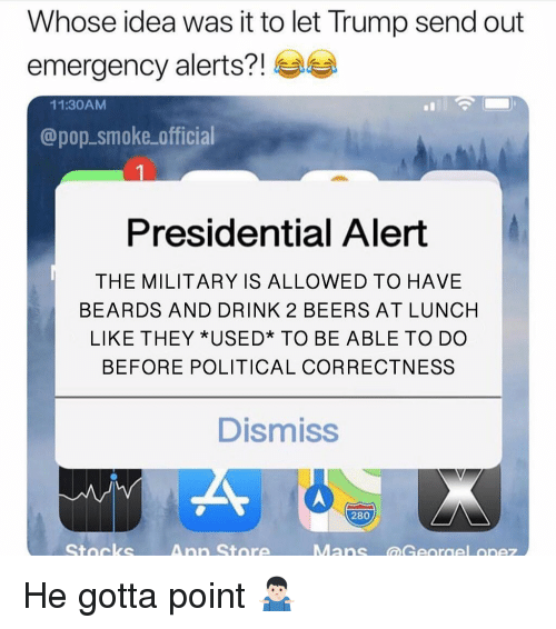 Political Correctness: Whose idea was it to let Trump send out  emergency alerts?!  11:30AMM  @pop.smoke official  Presidential Alert  THE MILITARY IS ALLOWED TO HAVE  BEARDS AND DRINK 2 BEERS AT LUNCH  LIKE THEY *USED* TO BE ABLE TO DO  BEFORE POLITICAL CORRECTNESS  Dismiss  280  Stocks  Ann Store He gotta point 🤷🏻♂️