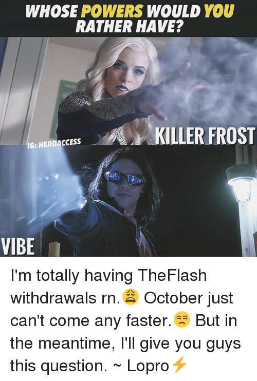Memes, Would You Rather, and 🤖: WHOSE POWERS WOULD YOU  RATHER HAVE?  Es KILLER FROST  IG:  IG: HEROACCESS  VIBE I'm totally having TheFlash withdrawals rn.😩 October just can't come any faster.😒 But in the meantime, I'll give you guys this question. ~ Lopro⚡️