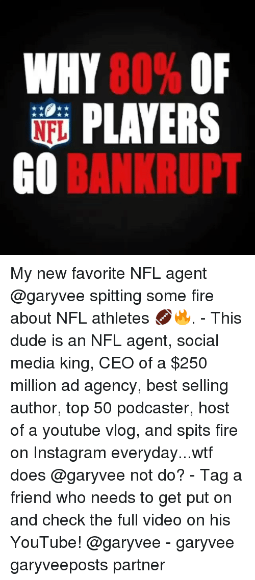 Dude, Fire, and Instagram: WHY 80% OF  PLAYERS  O BANKRUPT My new favorite NFL agent @garyvee spitting some fire about NFL athletes 🏈🔥. - This dude is an NFL agent, social media king, CEO of a $250 million ad agency, best selling author, top 50 podcaster, host of a youtube vlog, and spits fire on Instagram everyday...wtf does @garyvee not do? - Tag a friend who needs to get put on and check the full video on his YouTube! @garyvee - garyvee garyveeposts partner