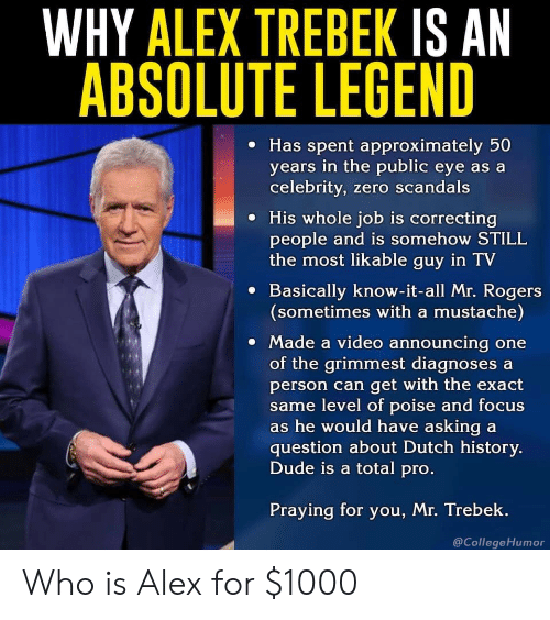mr rogers: WHY ALEX TREBEK IS AN  ABSOLUTE LEGEND  e Has spent approximately 50  years in the public eye as a  celebrity, zero scandals  e His whole job is correcting  people and is somehow STILL  the most likable guy in TV  e Basically know-it-all Mr. Rogers  (sometimes with a mustache)  Made a video announcing one  of the grimmest diagnoses a  person can get with the exact  me level of poise and focus  s he would have asking a  question about Dutch history.  Dude is a total pro  Praying for you, Mr. Trebek.  @CollegeHumor Who is Alex for $1000