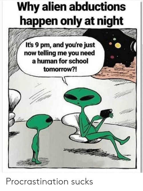 school tomorrow: Why alien abductions  happen only at night  It's 9 pm, and you're just  now telling me you need  human for school  tomorrow?! Procrastination sucks