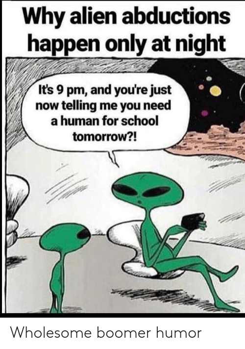 school tomorrow: Why alien abductions  happen only at night  It's 9 pm, and you're just  now telling me you need  a human for school  tomorrow?! Wholesome boomer humor