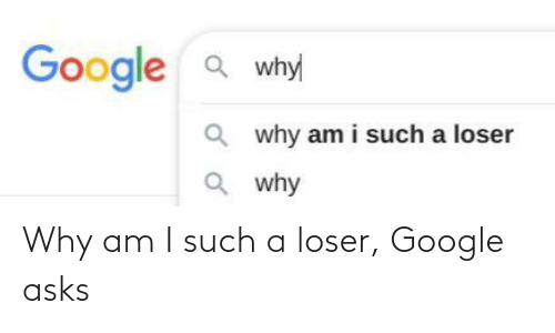 Google: Why am I such a loser, Google asks