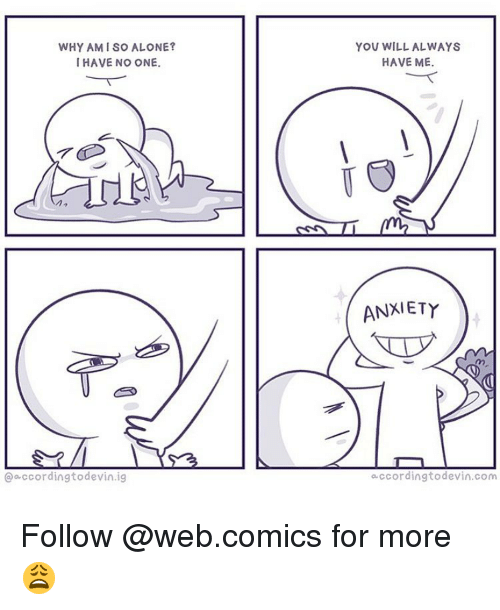 Web Comics: WHY AMI SO ALONE?  HAVE NO ONE.  according to devin ig  YOU WILL ALWAYS  HAVE ME.  ANXIETY  according todevin com Follow @web.comics for more 😩