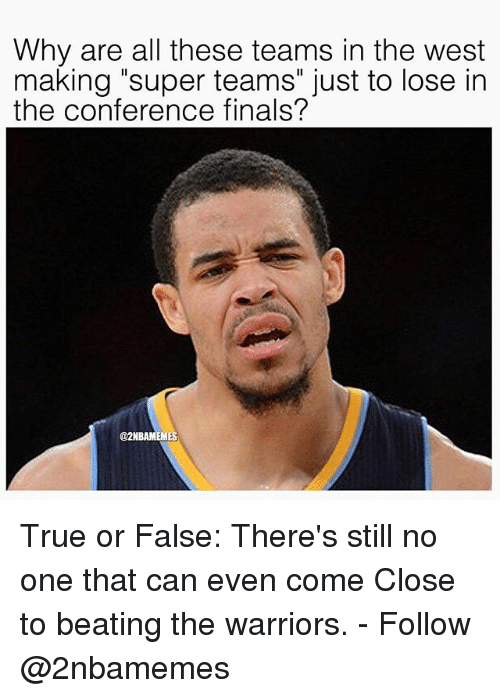 """Conference Finals: Why are all these teams in the west  making """"super teams"""" just to lose in  the conference finals?  @2NBAMEMES True or False: There's still no one that can even come Close to beating the warriors. - Follow @2nbamemes"""