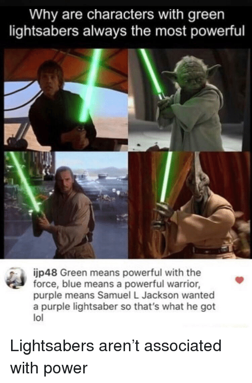 Samuel L. Jackson: Why are characters with green  lightsabers always the most powerful  jp48 Green means powerful with the  force, blue means a powerful warrior,  purple means Samuel L Jackson wanted  a purple lightsaber so that's what he got  lol Lightsabers aren't associated with power