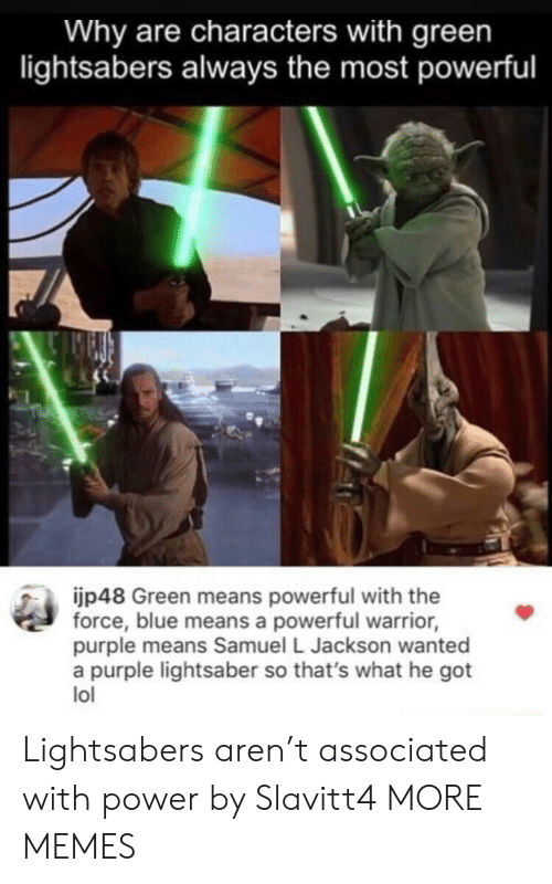 Samuel L. Jackson: Why are characters with green  lightsabers always the most powerful  jp48 Green means powerful with the  force, blue means a powerful warrior,  purple means Samuel L Jackson wanted  a purple lightsaber so that's what he got  lol Lightsabers aren't associated with power by Slavitt4 MORE MEMES
