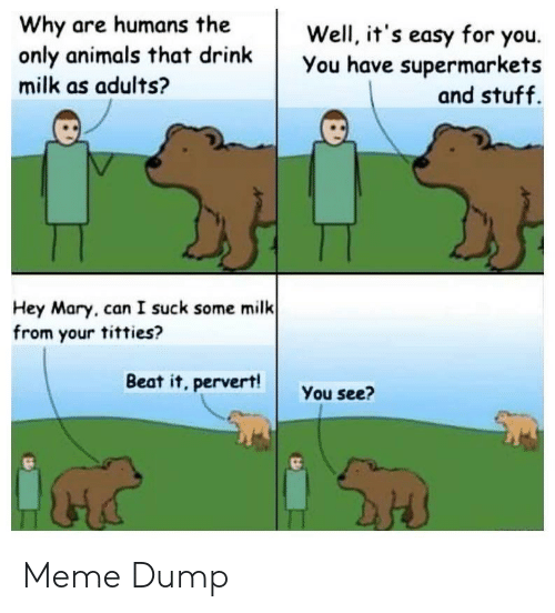 I Suck: Why are humans the  only animals that drink  milk as adults?  Well, it's easy for you.  You have supermarkets  and stuff.  Hey Mary, can I suck some milk  from your titties?  Beat it, pervert!  You see? Meme Dump