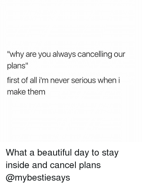 "Beautiful, Girl Memes, and Never: ""why are you always cancelling our  plans""  first of all i'm never serious when i  make them What a beautiful day to stay inside and cancel plans @mybestiesays"